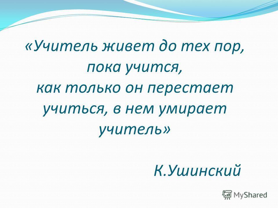 « «Учитель живет до тех пор, пока учится, как только он перестает учиться, в нем умирает учитель» К.Ушинский