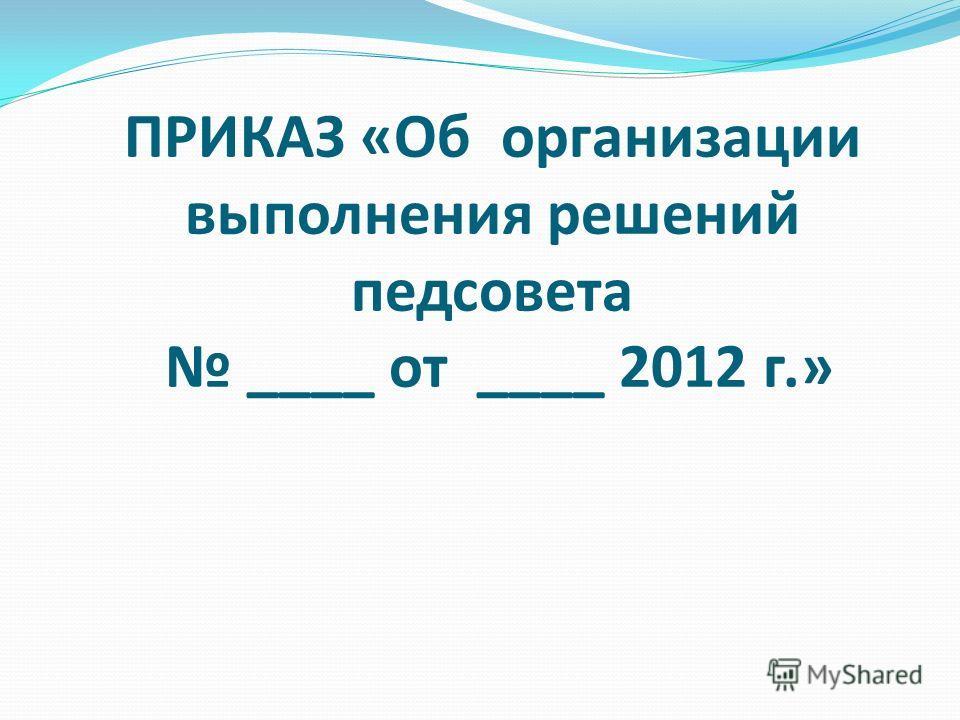 ПРИКАЗ «Об организации выполнения решений педсовета ____ от ____ 2012 г.»