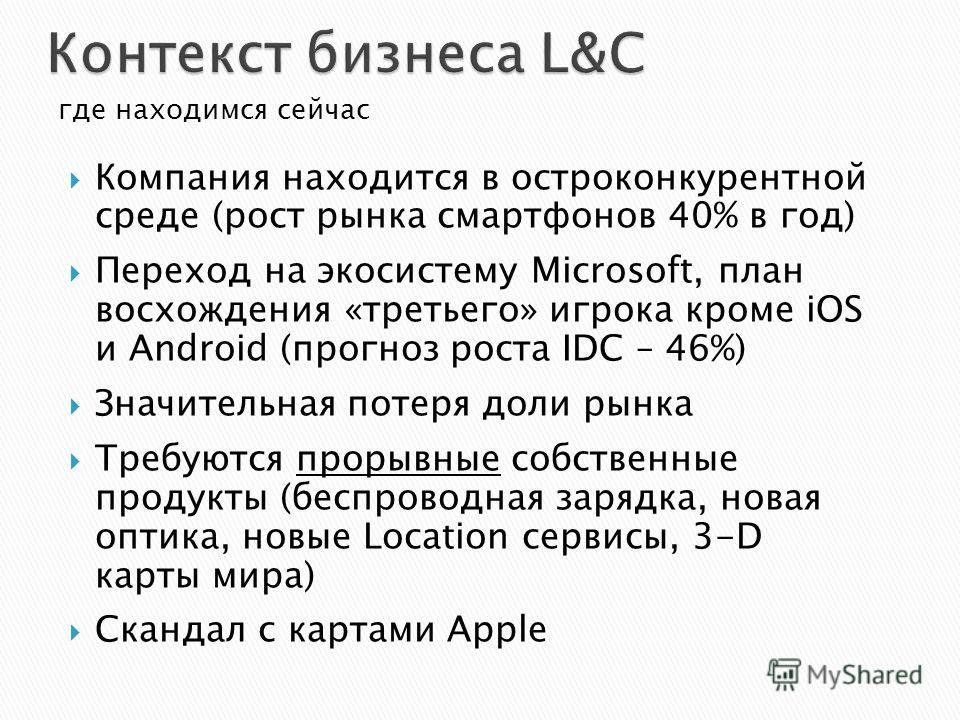 где находимся сейчас Компания находится в остроконкурентной среде (рост рынка смартфонов 40% в год) Переход на экосистему Microsoft, план восхождения «третьего» игрока кроме iOS и Android (прогноз роста IDC – 46%) Значительная потеря доли рынка Требу