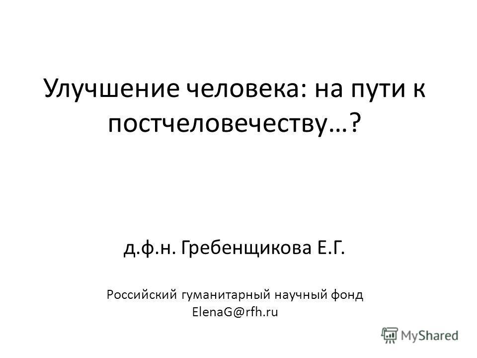 Улучшение человека: на пути к постчеловечеству…? д.ф.н. Гребенщикова Е.Г. Российский гуманитарный научный фонд ElenaG@rfh.ru