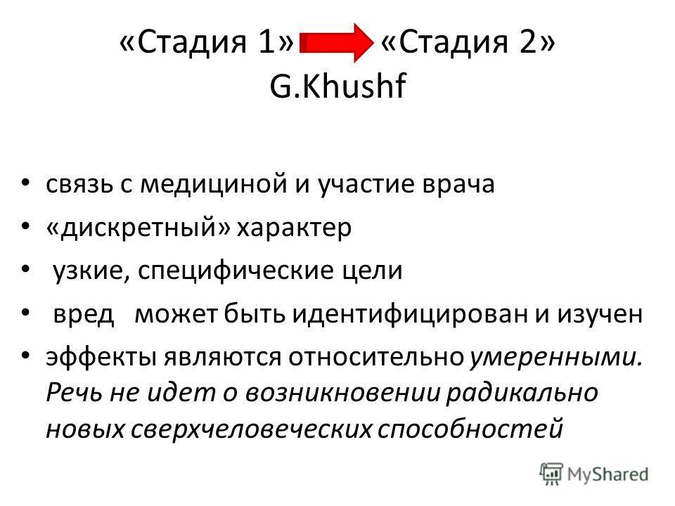 «Стадия 1» «Стадия 2» G.Khushf связь с медициной и участие врача «дискретный» характер узкие, специфические цели вред может быть идентифицирован и изучен эффекты являются относительно умеренными. Речь не идет о возникновении радикально новых сверхчел