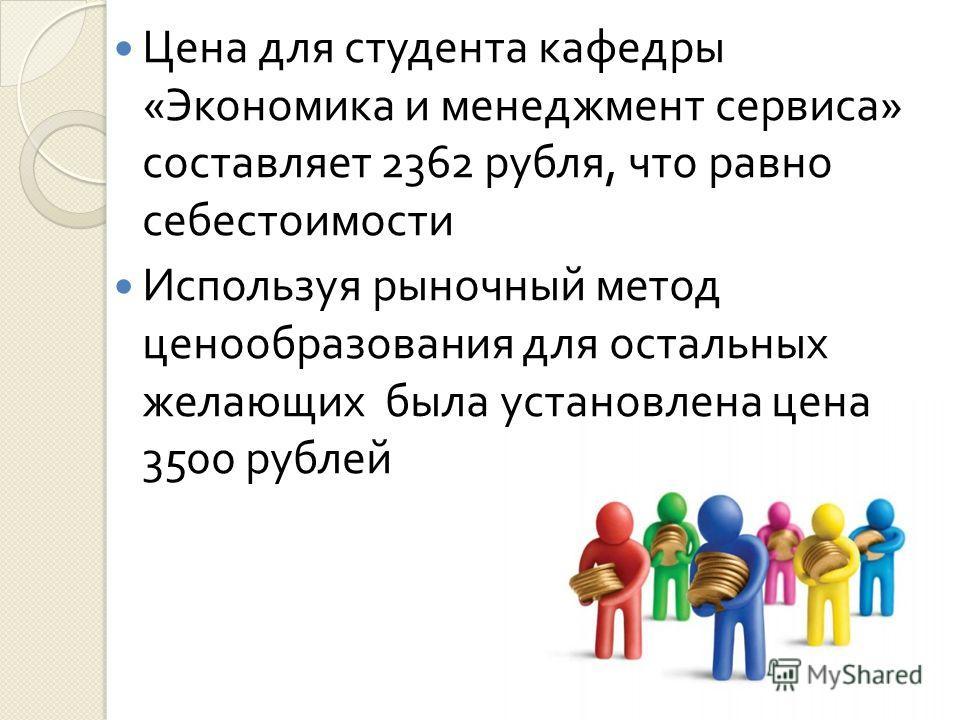 Цена для студента кафедры « Экономика и менеджмент сервиса » составляет 2362 рубля, что равно себестоимости Используя рыночный метод ценообразования для остальных желающих была установлена цена 3500 рублей