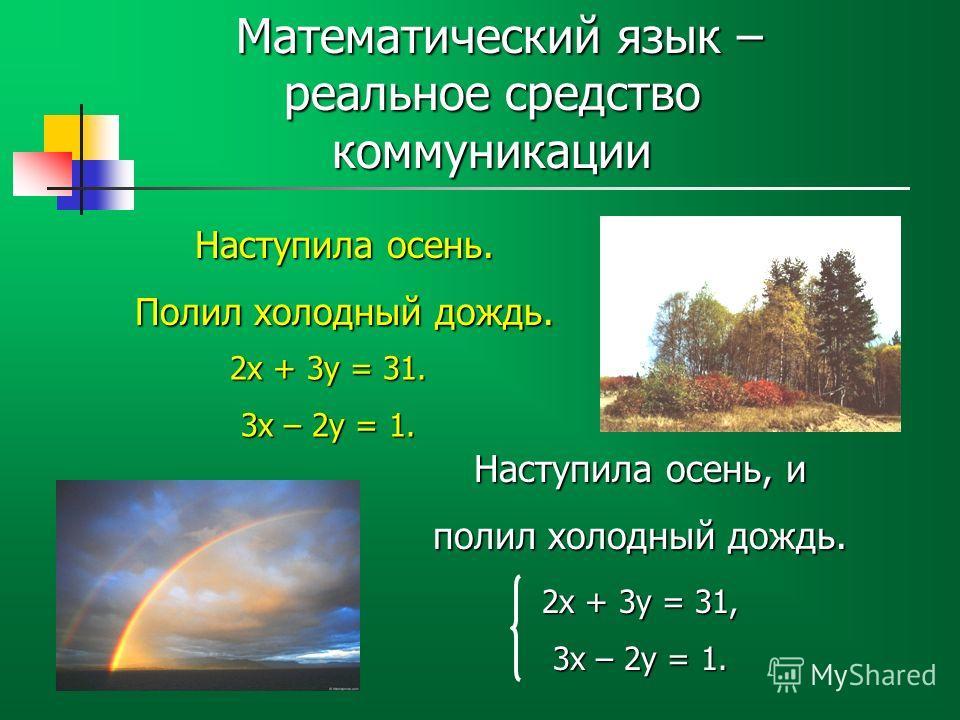 Математический язык – реальное средство коммуникации Математический язык – реальное средство коммуникации Наступила осень. Полил холодный дождь. Наступила осень, и полил холодный дождь. 2х + 3у = 31. 3х – 2у = 1. 2х + 3у = 31, 3х – 2у = 1.