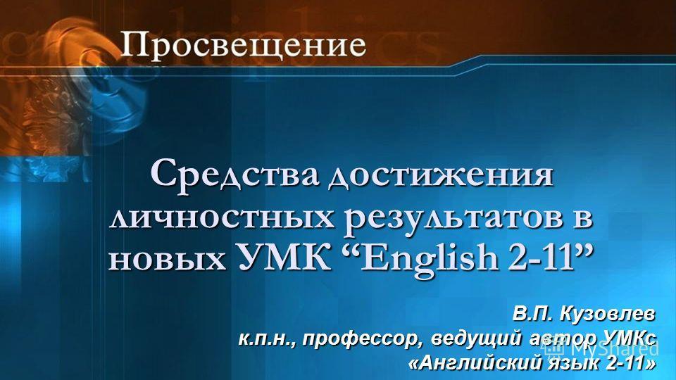 Средства достижения личностных результатов в новых УМК English 2-11 В.П. Кузовлев к.п.н., профессор, ведущий автор УМКс «Английский язык 2-11»