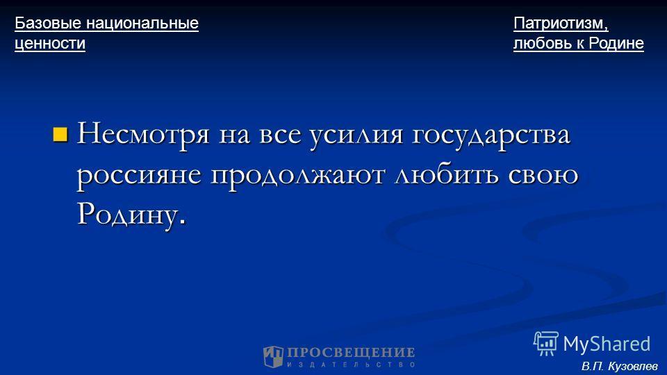 Несмотря на все усилия государства россияне продолжают любить свою Родину. Несмотря на все усилия государства россияне продолжают любить свою Родину. Базовые национальные ценности Патриотизм, любовь к Родине В.П. Кузовлев
