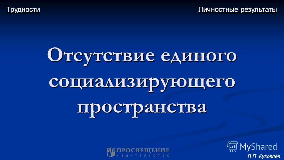 Личностные результатыТрудности Отсутствие единого социализирующего пространства В.П. Кузовлев