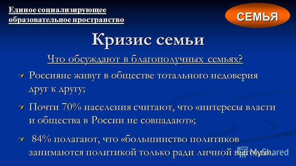 Что обсуждают в благополучных семьях? Россияне живут в обществе тотального недоверия друг к другу; Россияне живут в обществе тотального недоверия друг к другу; Почти 70% населения считают, что «интересы власти и общества в России не совпадают»; Почти