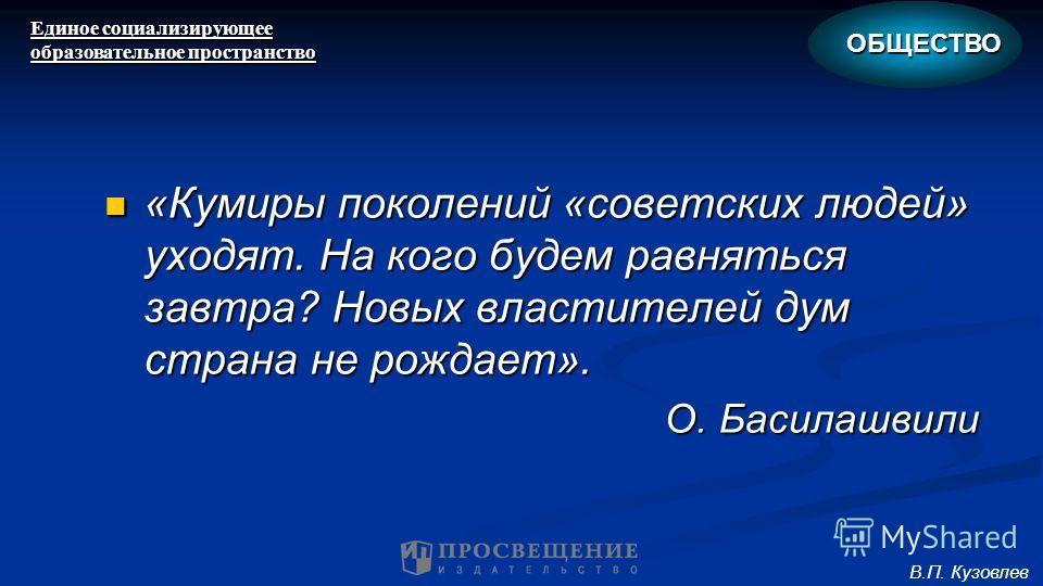 «Кумиры поколений «советских людей» уходят. На кого будем равняться завтра? Новых властителей дум страна не рождает». «Кумиры поколений «советских людей» уходят. На кого будем равняться завтра? Новых властителей дум страна не рождает». О. Басилашвили