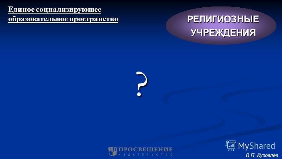 ? Единое социализирующее образовательное пространство РЕЛИГИОЗНЫЕУЧРЕЖДЕНИЯ В.П. Кузовлев