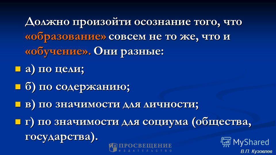 Должно произойти осознание того, что «образование» совсем не то же, что и «обучение». Они разные: а) по цели; а) по цели; б) по содержанию; б) по содержанию; в) по значимости для личности; в) по значимости для личности; г) по значимости для социума (