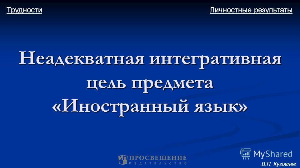 Неадекватная интегративная цель предмета «Иностранный язык» Личностные результатыТрудности В.П. Кузовлев