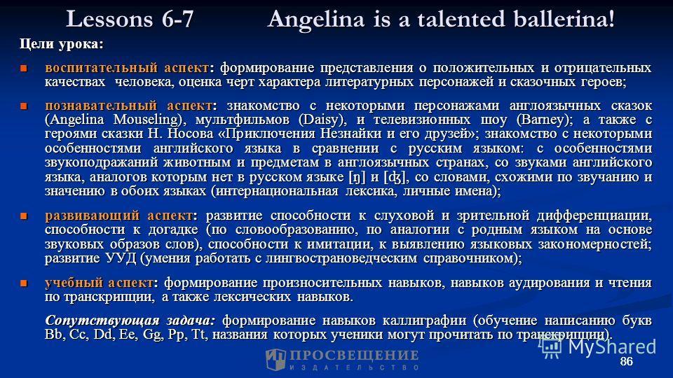 86 Lessons 6-7 Angelina is a talented ballerina! Цели урока: воспитательный аспект: формирование представления о положительных и отрицательных качествах человека, оценка черт характера литературных персонажей и сказочных героев; воспитательный аспект