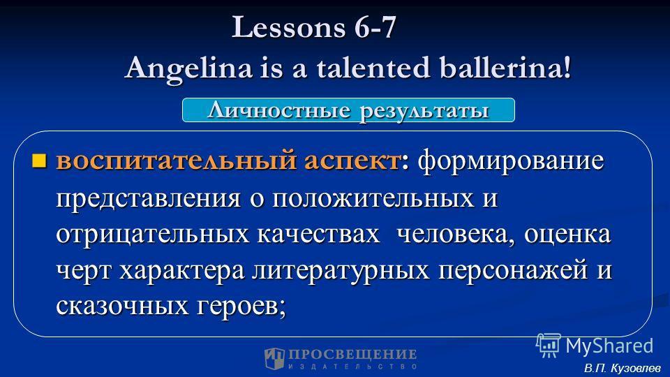 Lessons 6-7 Angelina is a talented ballerina! воспитательный аспект: формирование представления о положительных и отрицательных качествах человека, оценка черт характера литературных персонажей и сказочных героев; воспитательный аспект: формирование