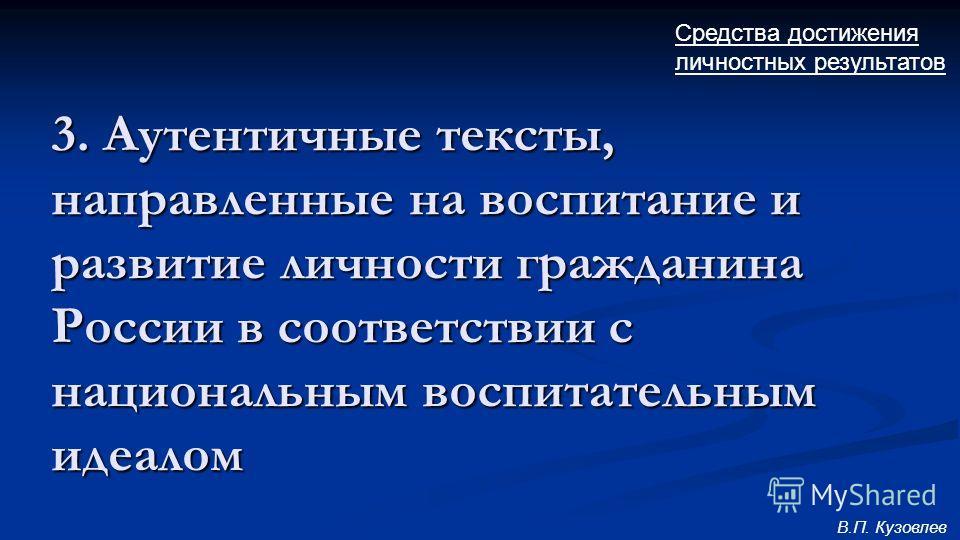 3. Аутентичные тексты, направленные на воспитание и развитие личности гражданина России в соответствии с национальным воспитательным идеалом Средства достижения личностных результатов В.П. Кузовлев