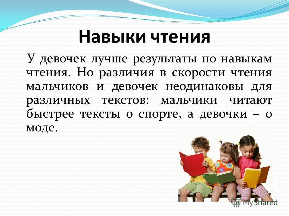 Навыки чтения У девочек лучше результаты по навыкам чтения. Но различия в скорости чтения мальчиков и девочек неодинаковы для различных текстов: мальчики читают быстрее тексты о спорте, а девочки – о моде.