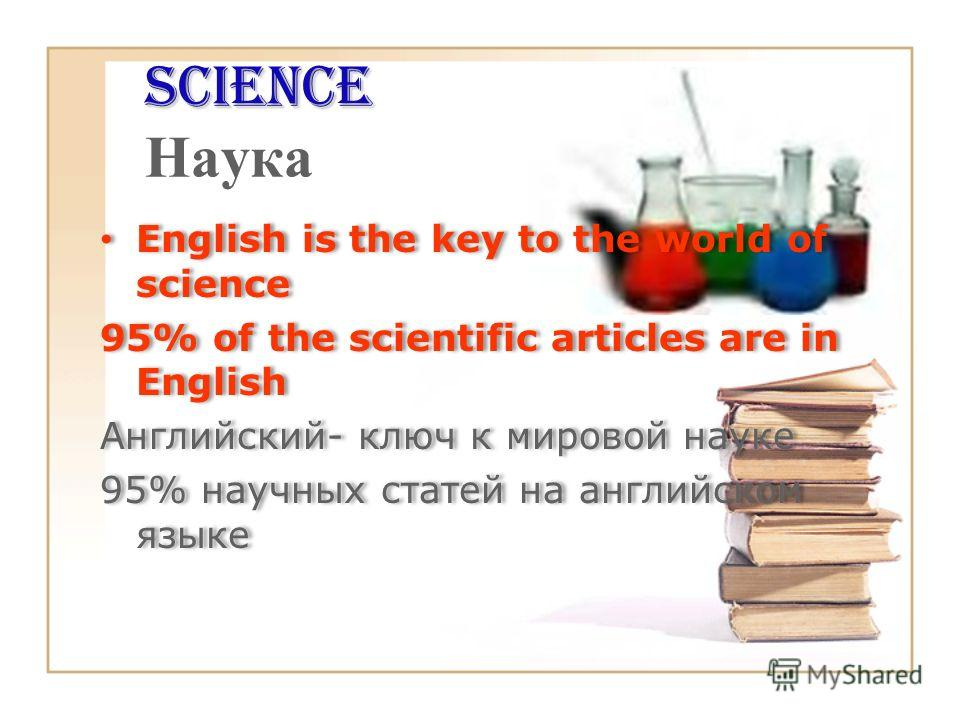 Science Science Наука English is the key to the world of science 95% of the scientific articles are in English Английский- ключ к мировой науке 95% научных статей на английском языке English is the key to the world of science 95% of the scientific ar