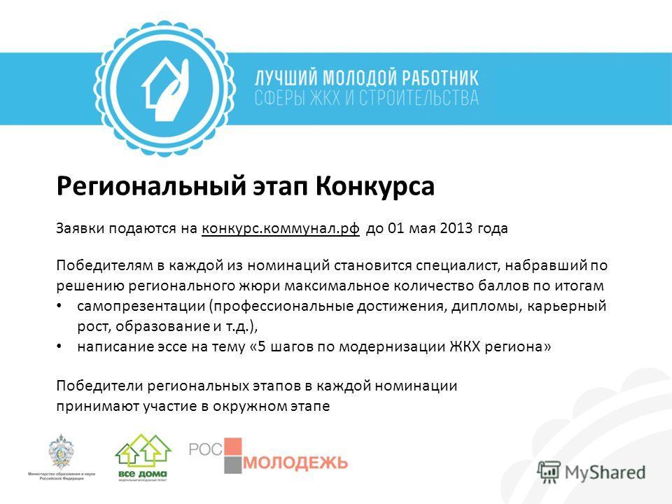 Региональный этап Конкурса Заявки подаются на конкурс.коммунал.рф до 01 мая 2013 года Победителям в каждой из номинаций становится специалист, набравший по решению регионального жюри максимальное количество баллов по итогам самопрезентации (профессио