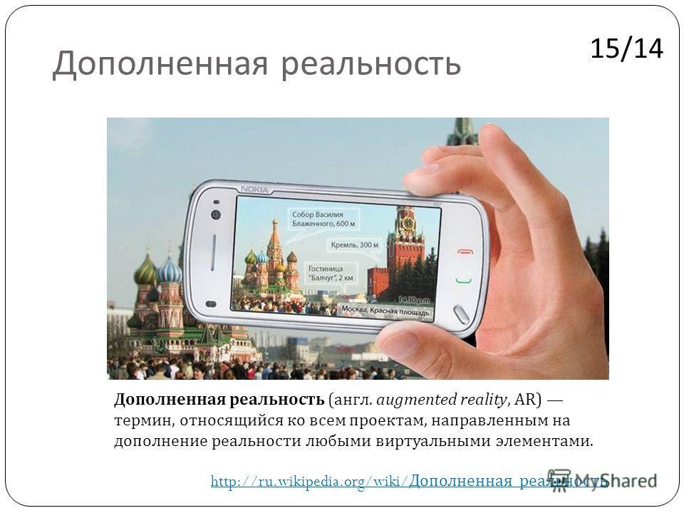 Дополненная реальность Дополненная реальность ( англ. augmented reality, AR) термин, относящийся ко всем проектам, направленным на дополнение реальности любыми виртуальными элементами. http://ru.wikipedia.org/wiki/ Дополненная _ реальность 15/14