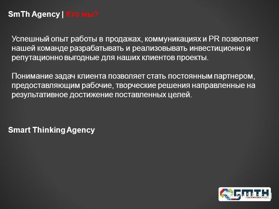 Smart Thinking Agency SmTh Agency | Кто мы? Успешный опыт работы в продажах, коммуникациях и PR позволяет нашей команде разрабатывать и реализовывать инвестиционно и репутационно выгодные для наших клиентов проекты. Понимание задач клиента позволяет