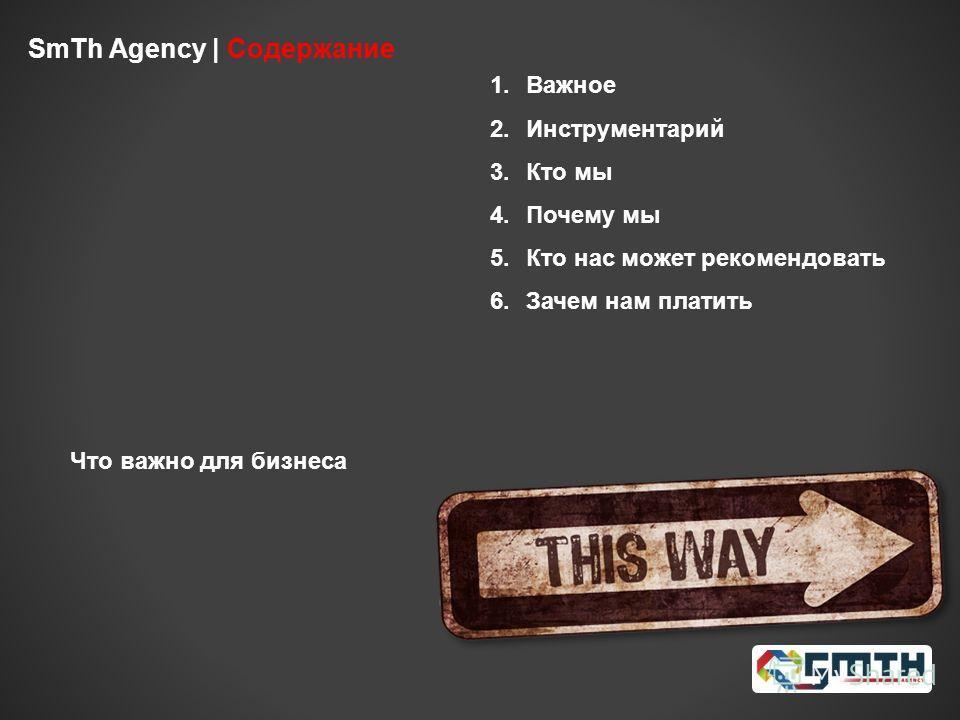 SmTh Agency | Содержание 1.Важное 2.Инструментарий 3.Кто мы 4.Почему мы 5.Кто нас может рекомендовать 6.Зачем нам платить Что важно для бизнеса