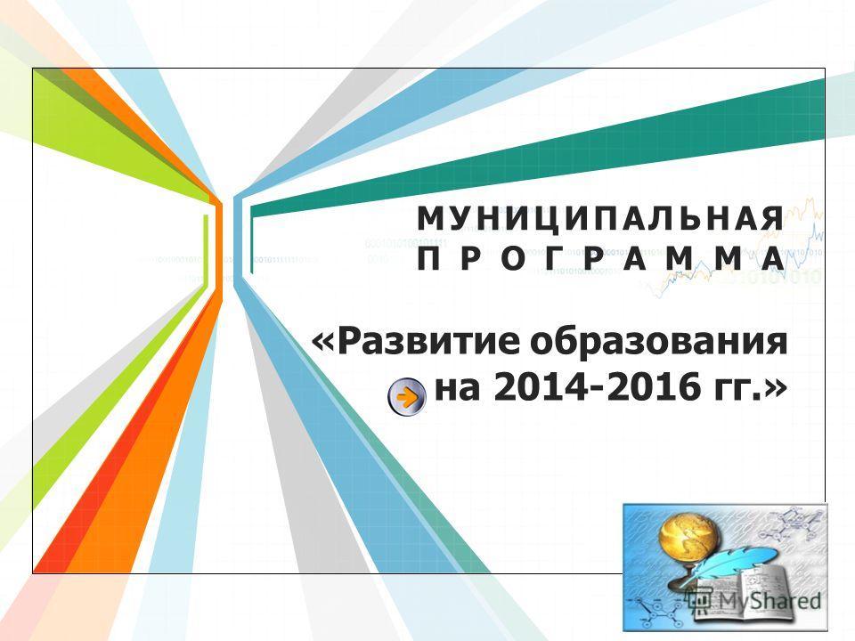 L/O/G/O www.themegallery.com «Развитие образования на 2014-2016 гг.» МУНИЦИПАЛЬНАЯ ПРОГРАММА