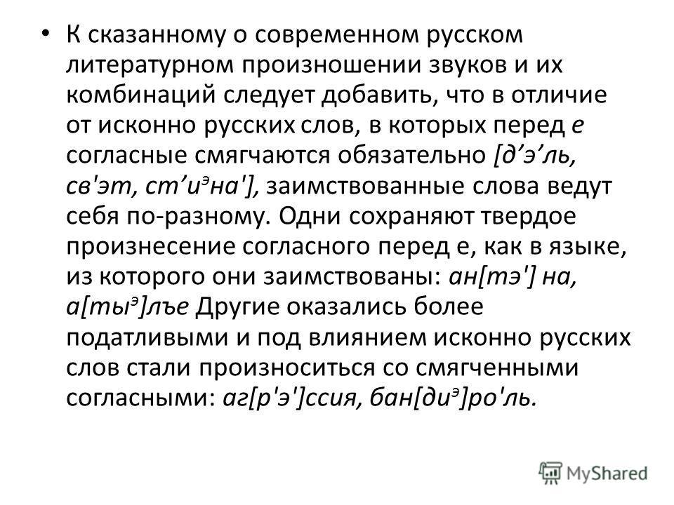 К сказанному о современном русском литературном произношении звуков и их комбинаций следует добавить, что в отличие от исконно русских слов, в которых перед е согласные смягчаются обязательно [дэль, св'эт, cmи э на'], заимствованные слова ведут себя