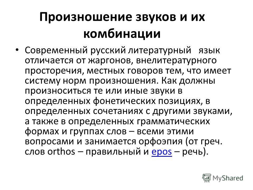 Произношение звуков и их комбинации Современный русский литературный язык отличается от жаргонов, внелитературного просторечия, местных говоров тем, что имеет систему норм произношения. Как должны произноситься те или иные звуки в определенных фонети