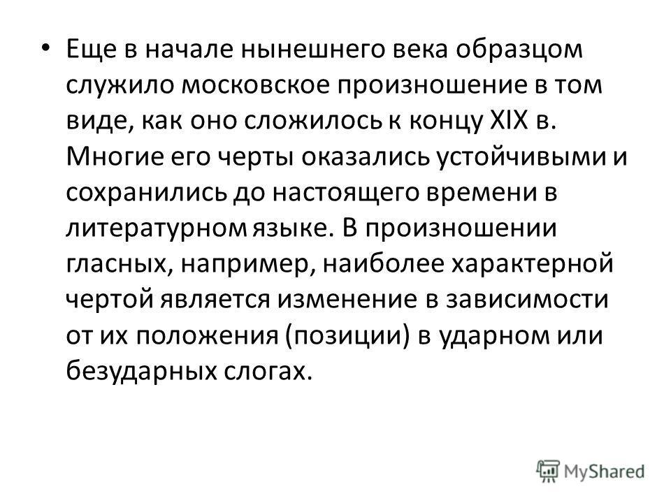 Еще в начале нынешнего века образцом служило московское произношение в том виде, как оно сложилось к концу XIX в. Многие его черты оказались устойчивыми и сохранились до настоящего времени в литературном языке. В произношении гласных, например, наибо