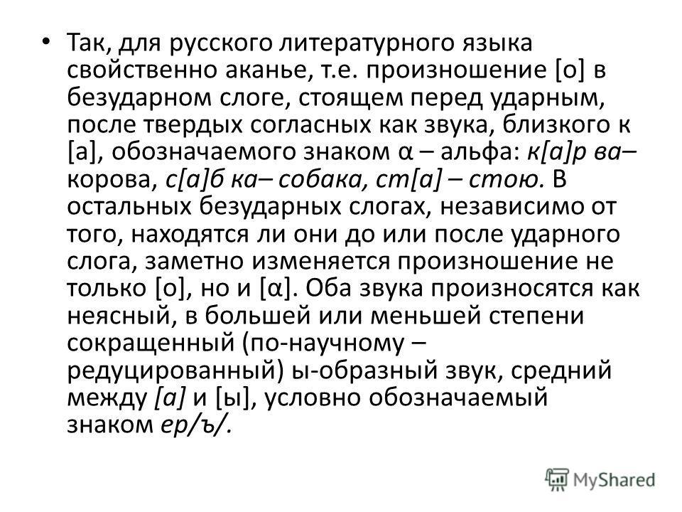 Так, для русского литературного языка свойственно аканье, т.е. произношение [о] в безударном слоге, стоящем перед ударным, после твердых согласных как звука, близкого к [а], обозначаемого знаком α – альфа: к[а]р ва– корова, с[а]б ка– собака, ст[а] –