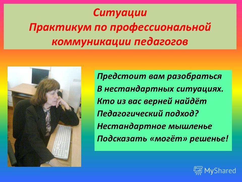 Ситуации Практикум по профессиональной коммуникации педагогов Предстоит вам разобраться В нестандартных ситуациях. Кто из вас верней найдёт Педагогический подход? Нестандартное мышленье Подсказать «могёт» решенье!