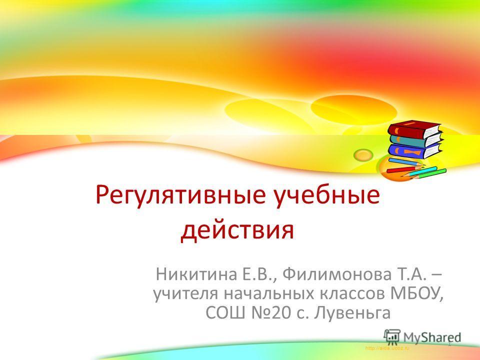 Регулятивные учебные действия Никитина Е.В., Филимонова Т.А. – учителя начальных классов МБОУ, СОШ 20 с. Лувеньга 1