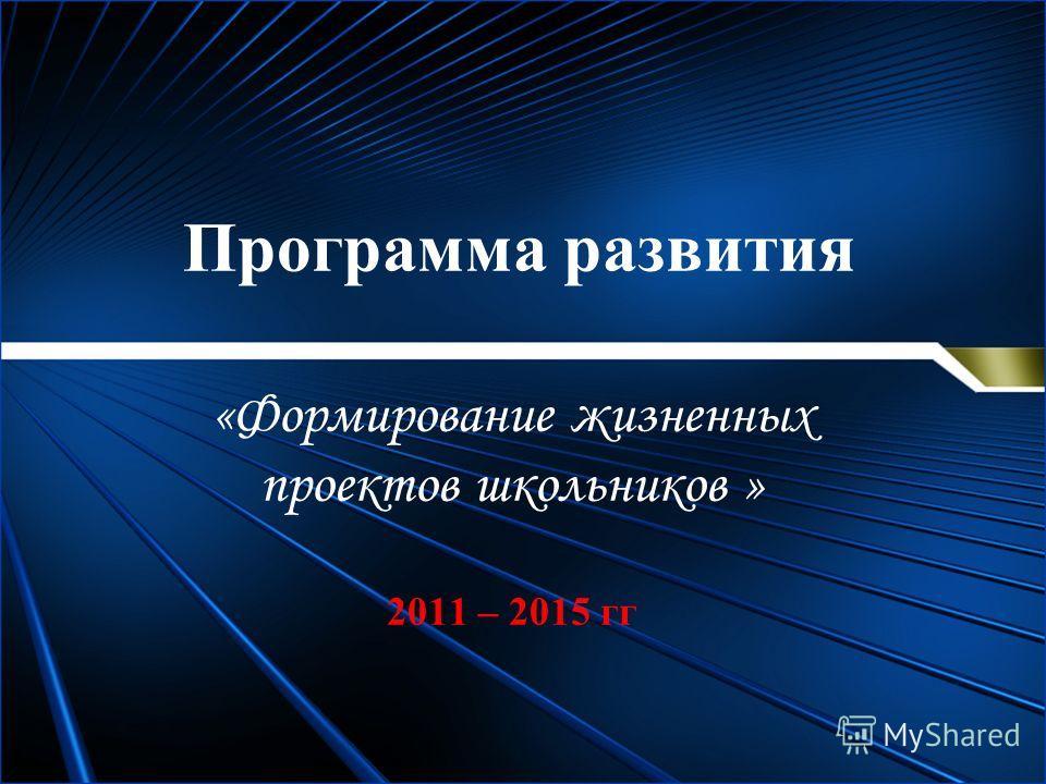 Программа развития «Формирование жизненных проектов школьников » 2011 – 2015 гг