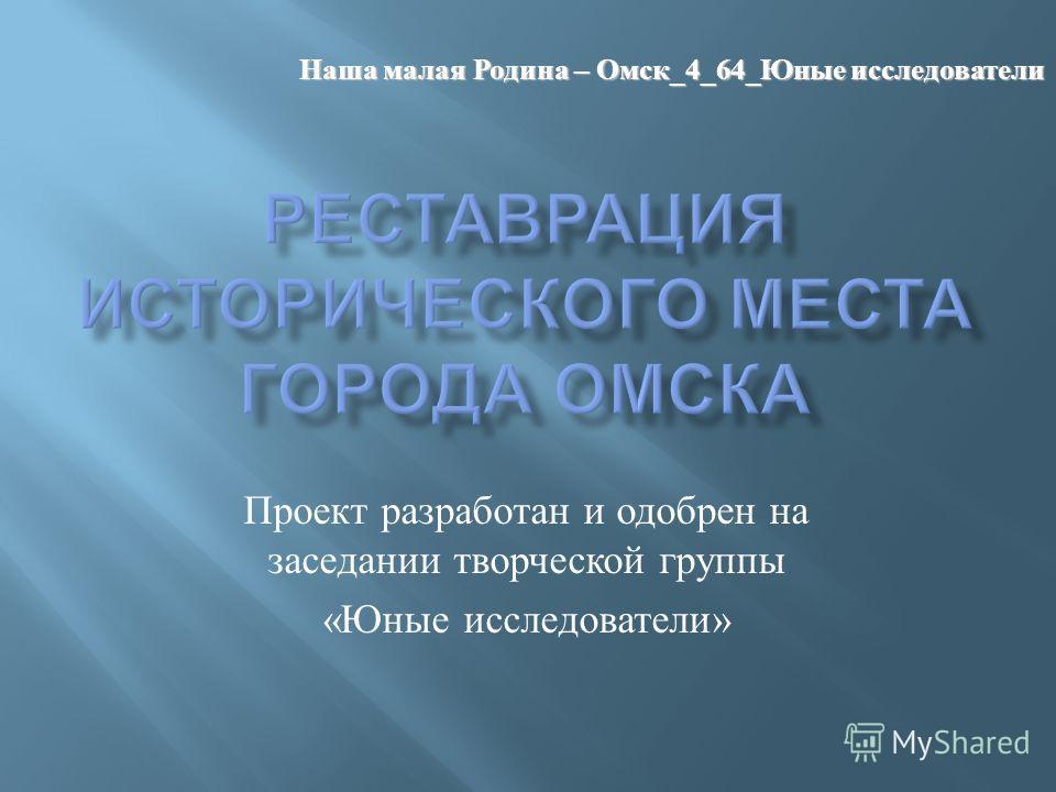 Проект разработан и одобрен на заседании творческой группы « Юные исследователи » Наша малая Родина – Омск _4_64_ Юные исследователи