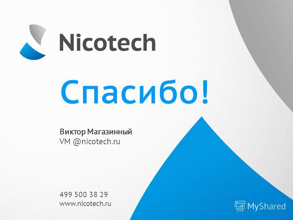 Спасибо! Виктор Магазинный VM @nicotech.ru 499 500 38 29 www.nicotech.ru