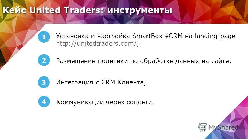 Кейс United Traders: инструменты 1 Установка и настройка SmartBox eCRM на landing-page http://unitedtraders.com/; http://unitedtraders.com/ 2 Размещение политики по обработке данных на сайте; 3 Интеграция с CRM Клиента; 4 Коммуникации через соцсети.