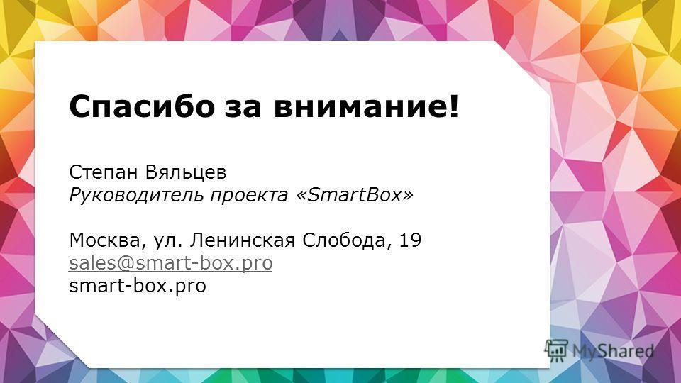 Спасибо за внимание! Степан Вяльцев Руководитель проекта «SmartBox» Москва, ул. Ленинская Слобода, 19 sales@smart-box.pro smart-box.pro sales@smart-box.pro