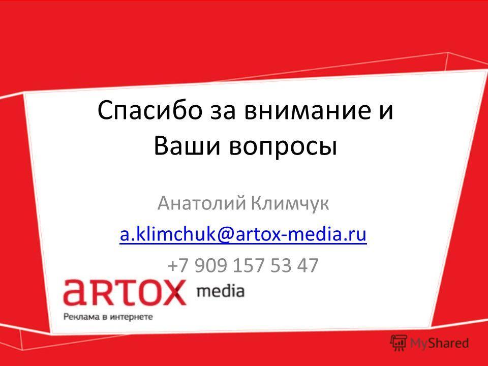 Спасибо за внимание и Ваши вопросы Анатолий Климчук a.klimchuk@artox-media.ru +7 909 157 53 47