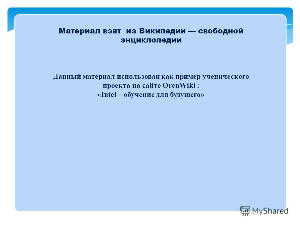 Материал взят из Википедии свободной энциклопедии Данный материал использован как пример ученического проекта на сайте OrenWiki : «Intel – обучение для будущего»