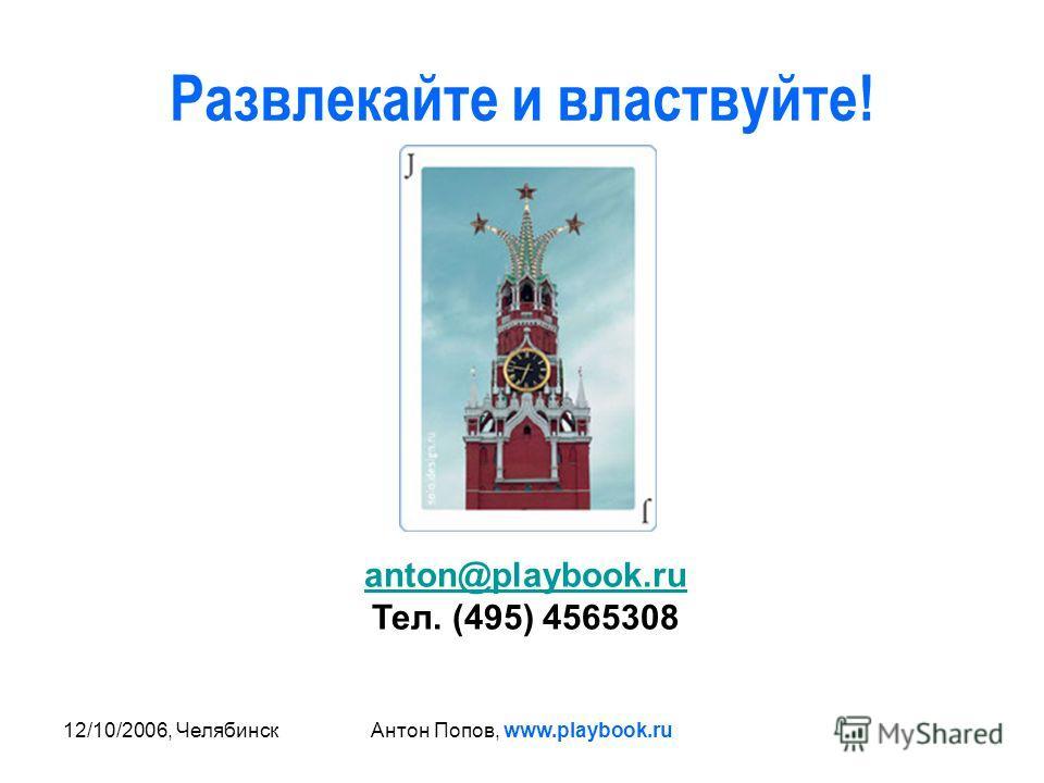 12/10/2006, ЧелябинскАнтон Попов, www.playbook.ru Развлекайте и властвуйте! anton@playbook.ru Тел. (495) 4565308