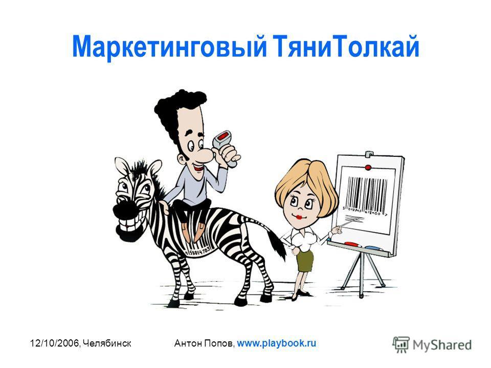 12/10/2006, ЧелябинскАнтон Попов, www.playbook.ru Маркетинговый ТяниТолкай