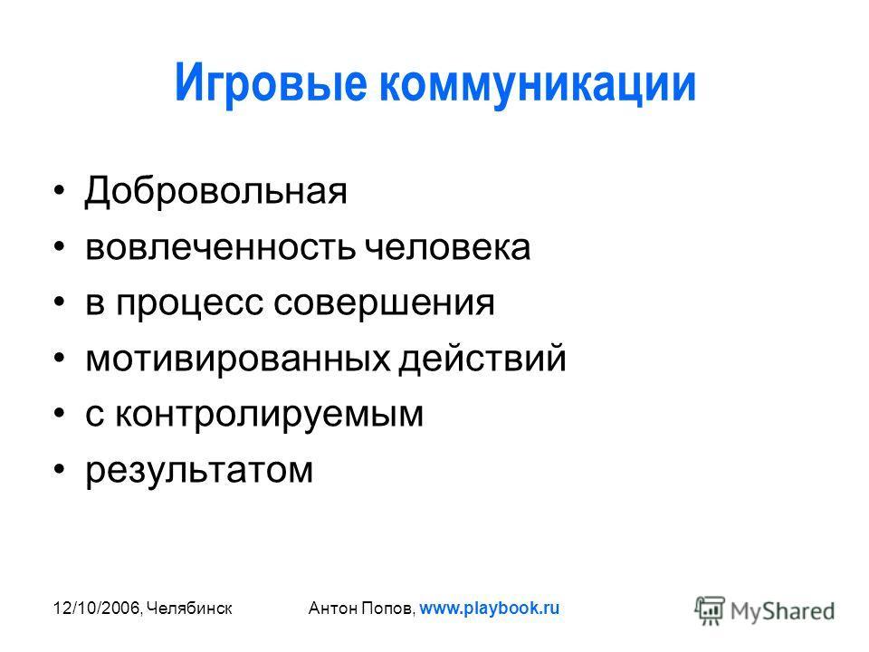 12/10/2006, ЧелябинскАнтон Попов, www.playbook.ru Игровые коммуникации Добровольная вовлеченность человека в процесс совершения мотивированных действий с контролируемым результатом