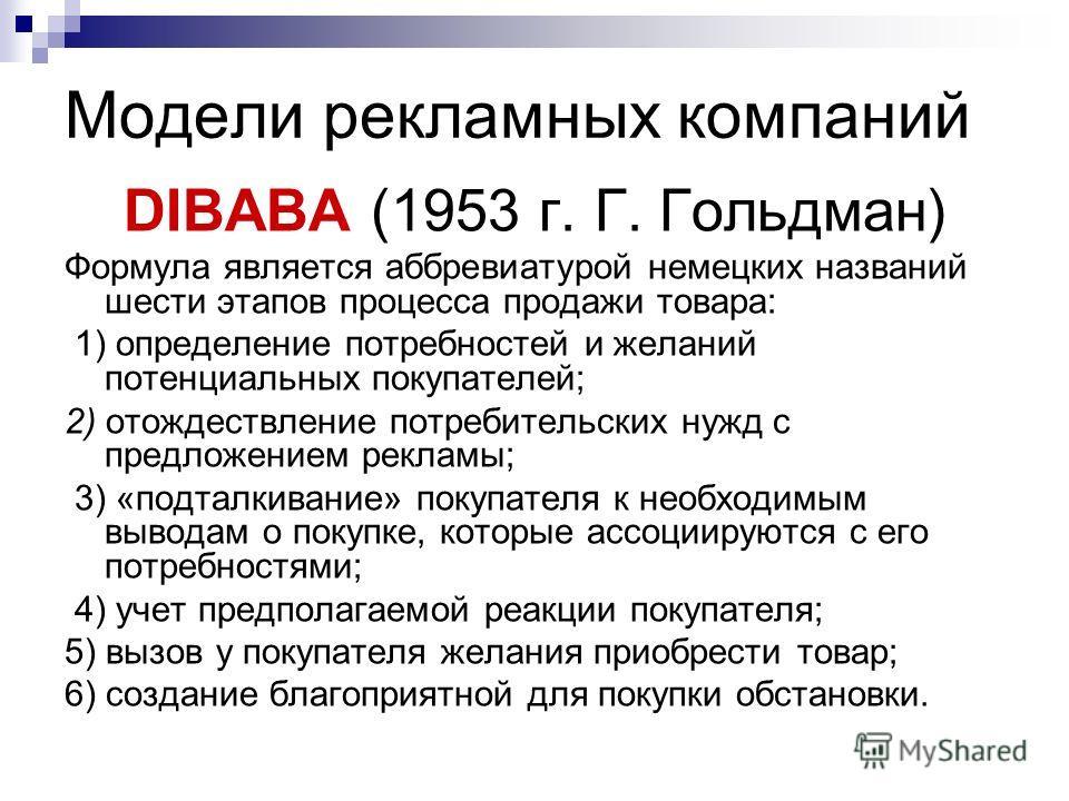 Модели рекламных компаний DIBABA (1953 г. Г. Гольдман) Формула является аббревиатурой немецких названий шести этапов процесса продажи товара: 1) определение потребностей и желаний потенциальных покупателей; 2) отождествление потребительских нужд с пр