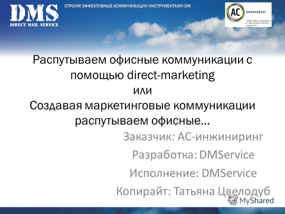 Распутываем офисные коммуникации с помощью direct-marketing или Создавая маркетинговые коммуникации распутываем офисные… Заказчик: АС-инжиниринг Разработка: DMService Исполнение: DMService Копирайт: Татьяна Цвелодуб