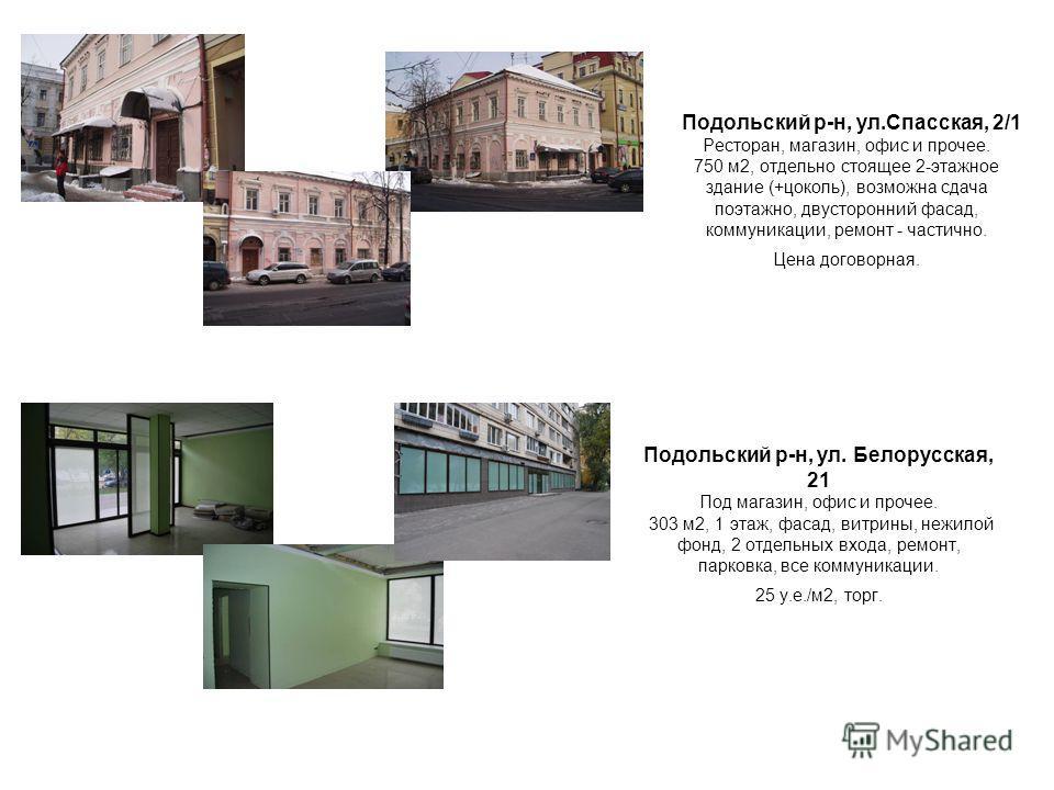 Подольский р-н, ул.Спасская, 2/1 Ресторан, магазин, офис и прочее. 750 м2, отдельно стоящее 2-этажное здание (+цоколь), возможна сдача поэтажно, двусторонний фасад, коммуникации, ремонт - частично. Цена договорная. Подольский р-н, ул. Белорусская, 21