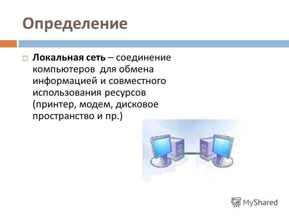 Определение Локальная сеть – соединение компьютеров для обмена информацией и совместного использования ресурсов ( принтер, модем, дисковое пространство и пр.)
