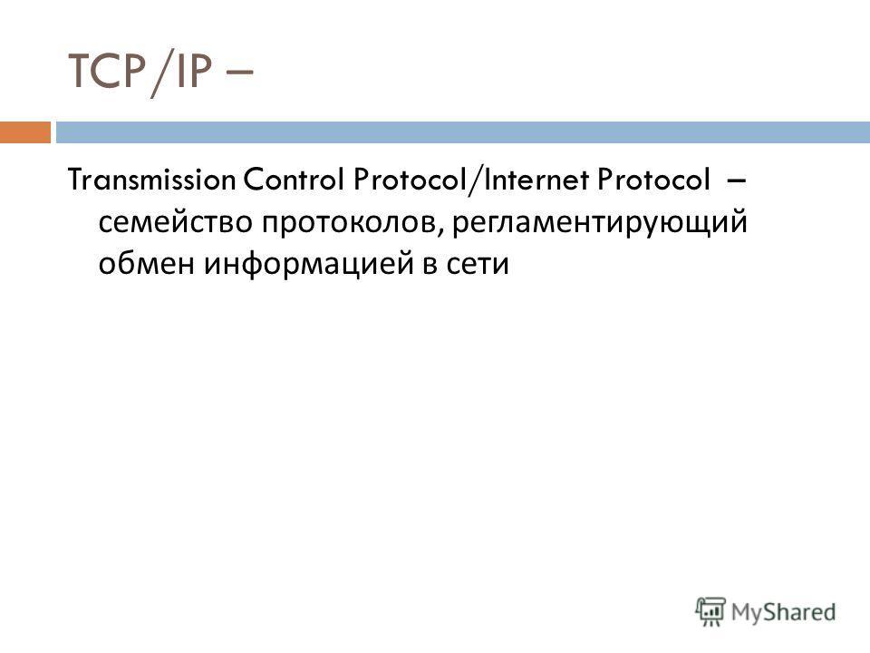 TCP/IP – Transmission Control Protocol/Internet Protocol – семейство протоколов, регламентирующий обмен информацией в сети