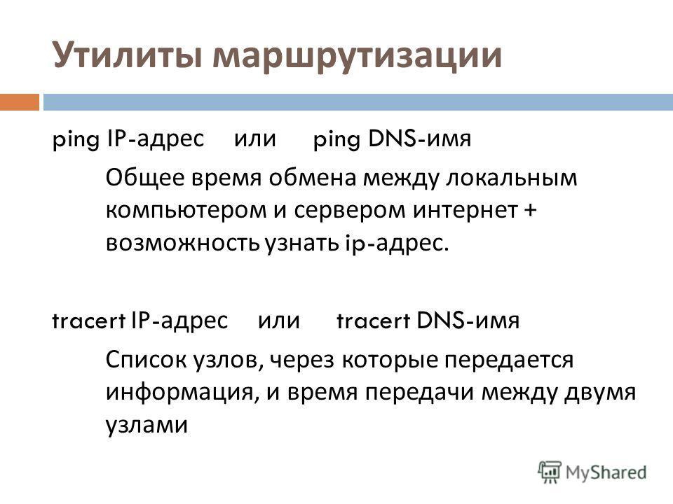 Утилиты маршрутизации ping IP- адрес или ping DNS- имя Общее время обмена между локальным компьютером и сервером интернет + возможность узнать ip- адрес. tracert IP- адрес или tracert DNS- имя Список узлов, через которые передается информация, и врем
