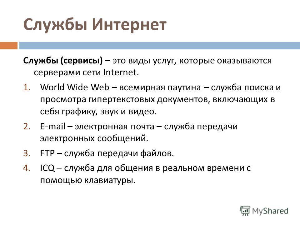 Службы Интернет Службы ( сервисы ) – это виды услуг, которые оказываются серверами сети Internet. 1. World Wide Web – всемирная паутина – служба поиска и просмотра гипертекстовых документов, включающих в себя графику, звук и видео. 2. E-mail – электр