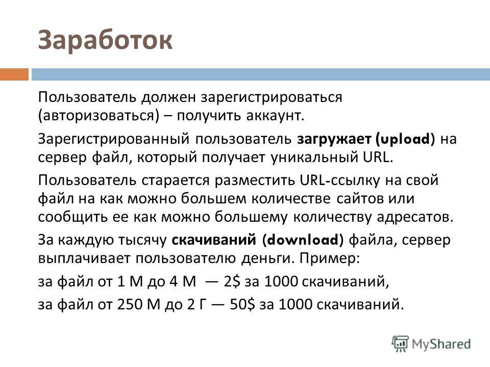 Заработок Пользователь должен зарегистрироваться ( авторизоваться ) – получить аккаунт. Зарегистрированный пользователь загружает (upload) на сервер файл, который получает уникальный URL. Пользователь старается разместить URL- ссылку на свой файл на
