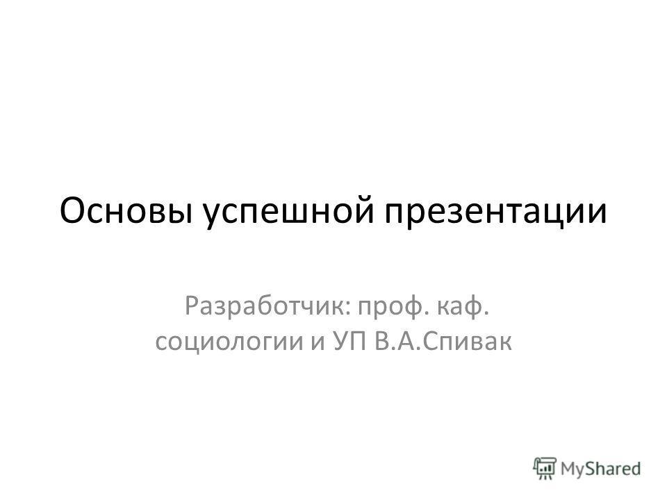 Основы успешной презентации Разработчик: проф. каф. социологии и УП В.А.Спивак